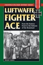 Luftwaffe Fighter Ace - From the Eastern Front to the Defense of the Homeland ebook by
