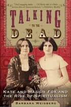 Talking to the Dead - Kate and Maggie Fox and the Rise of Spiritualism ebook by Barbara Weisberg