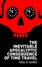 The Inevitable Apocalyptic Consequence of Time Travel ebook by Paul R. Hardy