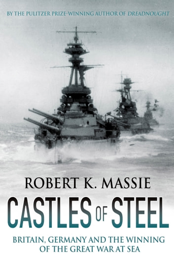 Castles of Steel - Britain, Germany and the Winning of the Great War at Sea eBook by Robert K. Massie