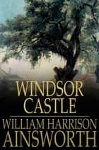 Windsor Castle ebook by William Harrison Ainsworth