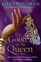 It's Good to Be Queen - Becoming as Bold, Gracious, and Wise as the Queen of Sheba ebook by Liz Curtis Higgs