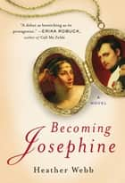 Becoming Josephine - A Novel ebook by Heather Webb