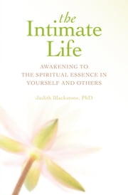 The Intimate Life: Awakening to the Spiritual Essence in Yourself and Others - Awakening to the Spiritual Essence in Yourself and Others ebook by Judith Blackstone