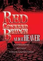 RED COVERED BRIDGE - A continuation of Red Velvet and Ghostly Judgment Fulfilled ebook by Alice Heaver