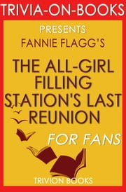 The All-Girl Filling Station's Last Reunion: A Novel By Fannie Flagg (Trivia-On-Books) ebook by Trivion Books