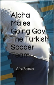 Alpha Males Going Gay - The Turkish Soccer Team ebook by Afra Zaman