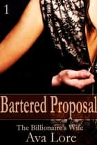 Bartered Proposal: The Billionaire's Wife, Part 1 ebook by Ava Lore