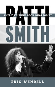 Patti Smith - America's Punk Rock Rhapsodist ebook by Eric Wendell
