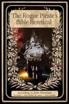 The Rogue Pirates Bible Heretical ebook by John Klawitter
