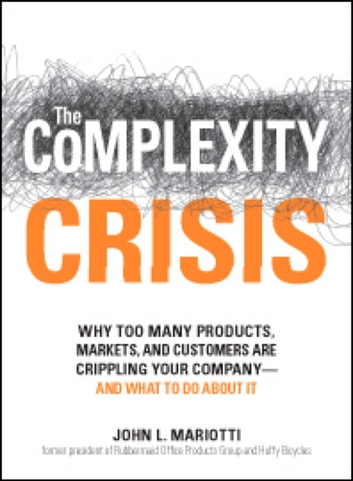 The Complexity Crisis - Why too many products, markets, and customers are crippling your company--and what to do about it ebook by John L Mariotti