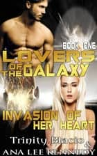 Lovers of the Galaxy: Book One: Invasion of Her Heart ebook by Trinity Blacio, Ana Lee Kennedy