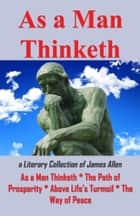 As A Man Thinketh: A Literary Collection of James Allen eBook by James Allen