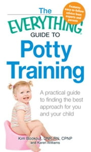 The Everything Guide to Potty Training: A practical guide to finding the best approach for you and your child ebook by Kim Bookout,Karen Williams