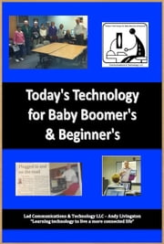 Today's Technology for Baby Boomers & Beyond ! ebook by Andy Livingston