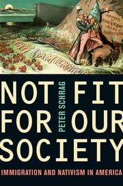 Not Fit for Our Society - Immigration and Nativism in America ebook by Peter Schrag