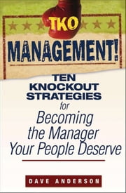 TKO Management! - Ten Knockout Strategies for Becoming the Manager Your People Deserve ebook by Dave Anderson