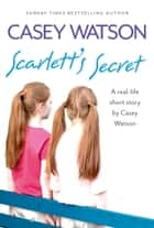 Scarlett's Secret: A real-life short story by Casey Watson ebook by Casey Watson