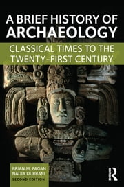 A Brief History of Archaeology - Classical Times to the Twenty-First Century ebook by Brian M. Fagan,Nadia Durrani