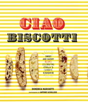 Ciao Biscotti - Sweet and Savory Recipes for Celebrating Italy's Favorite Cookie ebook by Domenica Marchetti,Antonis Achilleos
