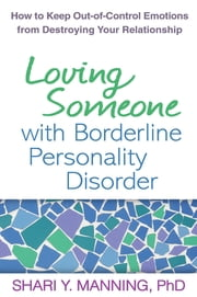 Loving Someone with Borderline Personality Disorder - How to Keep Out-of-Control Emotions from Destroying Your Relationship ebook by Shari Y. Manning, PhD,Marsha M. Linehan, PhD, ABPP