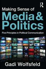 Making Sense of Media and Politics: Five Principles in Political Communication ebook by Wolfsfeld, Gadi