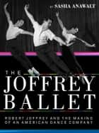 The Joffrey Ballet - Robert Joffrey and the Making of an American Dance Company ebook by Sasha Anawalt