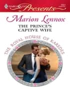 The Prince's Captive Wife - A Contemporary Royal Romance eBook by Marion Lennox