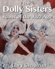 The Dolly Sisters: Icons of the Jazz Age ebook by Gary Chapman