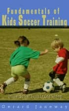 Fundamentals Of Kids Soccer Training - Crucial Soccer Skills In One Sitting ebook by Gerard Janeway