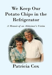 We Keep Our Potato Chips in the Refrigerator - A Memoir of an Alzheimer's Victim ebook by Patricia Cox