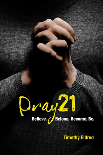 Pray21 - Believe. Belong. Become. Be. ebook by Timothy Eldred