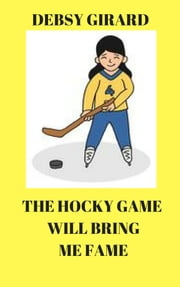 The Hockey Game Will Bring Me Fame ebook by Debsy Girard