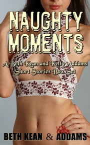 Naughty Moments: A Beth Kean and Kelly Addams Short Stories Box Set ebook by Beth Kean, Kelly Addams