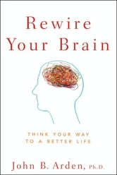 Rewire Your Brain - Think Your Way to a Better Life ebook by John B. Arden