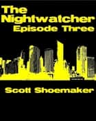 The Nightwatcher: Episode Three ebook by Scott Shoemaker