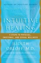 Dr. Judith Orloff's Guide to Intuitive Healing - 5 Steps to Physical, Emotional, and Sexual Wellness ebook by Judith Orloff