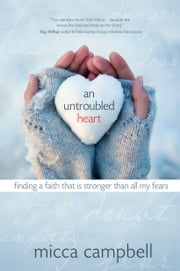 An Untroubled Heart - Finding a Faith That Is Stronger Than All My Fears ebook by Micca Campbell