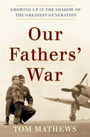 Our Fathers' War - Growing Up in the Shadow of the Greatest Generation ebook by Tom Mathews