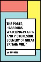 The Ports, Harbours, Watering-places and Picturesque Scenery of Great Britain Vol. 1 ebook by W. Finden