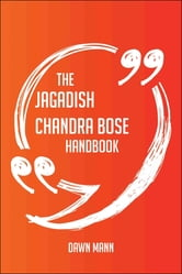 The Jagadish Chandra Bose Handbook - Everything You Need To Know About Jagadish Chandra Bose ebook by Dawn Mann