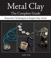 Metal Clay - The Complete Guide: Innovative Techniques to Inspire Any Artist ebook by Truty, Jackie