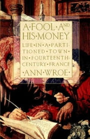 A Fool and His Money - Life in a Partitioned Town in Fourteenth-Century France ebook by Ann Wroe