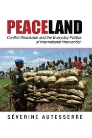 Peaceland - Conflict Resolution and the Everyday Politics of International Intervention ebook by Séverine Autesserre