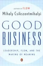 Good Business - Leadership, Flow, and the Making of Meaning ebook by Mihaly Csikszentmihalyi