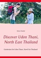 Discover Udon Thani, North East Thailand - Entdecken Sie Udon Thani, Nord Ost Thailand ebook by Heinz Duthel