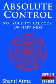 Absolute Control: Not Your Typical Book On Happiness ebook by Shanti Atma