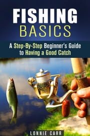 Fishing Basics: A Step-By-Step Beginner's Guide to Having a Good Catch - Homesteading & Off the Grid ebook by Lonnie Carr