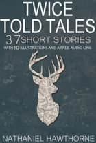 Twice Told Tales 37 Short Stories: With 10 Illustrations and a Free Audio Link. ebook by Nathaniel Hawthorne