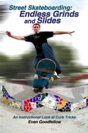 Street Skateboarding: Endless Grinds and Slides: An Instructional Look at Curb Tricks ebook by Goodfellow, Evan